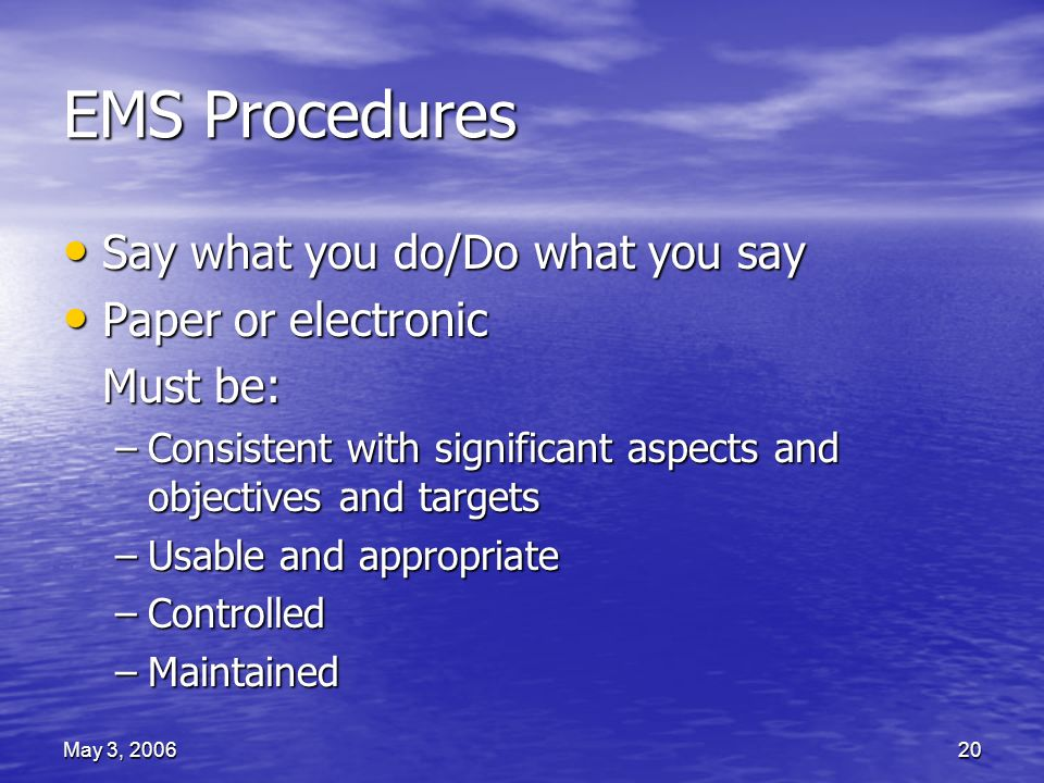 May 3, 200620 EMS Procedures Say what you do/Do what you say Say what you do/Do what you say Paper or electronic Paper or electronic Must be: –Consistent with significant aspects and objectives and targets –Usable and appropriate –Controlled –Maintained