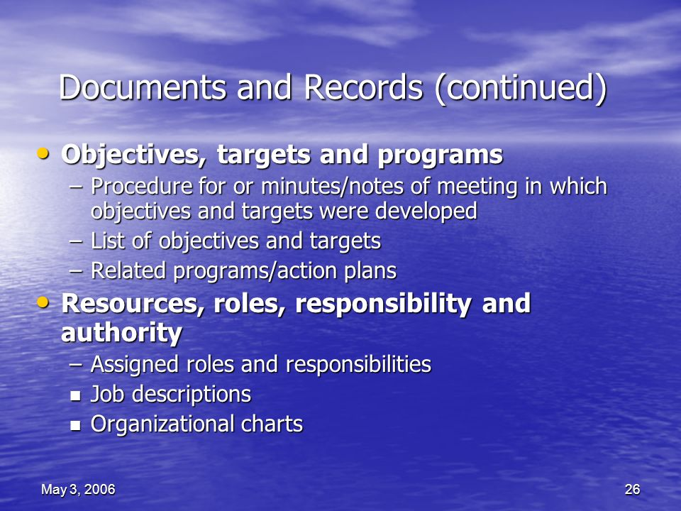 May 3, 200626 Documents and Records (continued) Objectives, targets and programs Objectives, targets and programs –Procedure for or minutes/notes of meeting in which objectives and targets were developed –List of objectives and targets –Related programs/action plans Resources, roles, responsibility and authority Resources, roles, responsibility and authority –Assigned roles and responsibilities n Job descriptions n Organizational charts