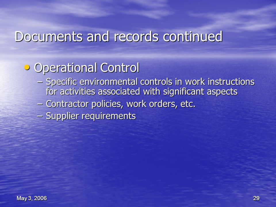 May 3, 200629 Documents and records continued Operational Control Operational Control –Specific environmental controls in work instructions for activities associated with significant aspects –Contractor policies, work orders, etc.