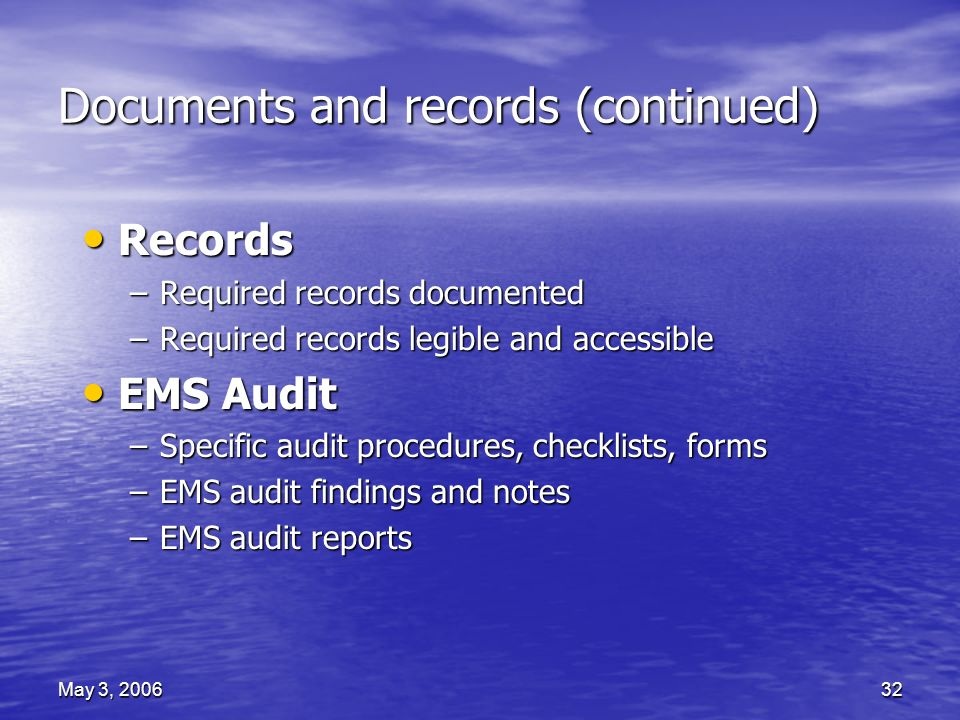 May 3, 200632 Documents and records (continued) Records Records –Required records documented –Required records legible and accessible EMS Audit EMS Audit –Specific audit procedures, checklists, forms –EMS audit findings and notes –EMS audit reports