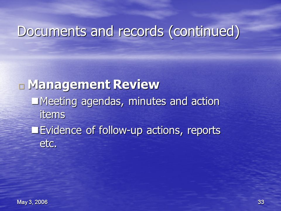May 3, 200633 Documents and records (continued) □ Management Review nMeeting agendas, minutes and action items nEvidence of follow-up actions, reports etc.