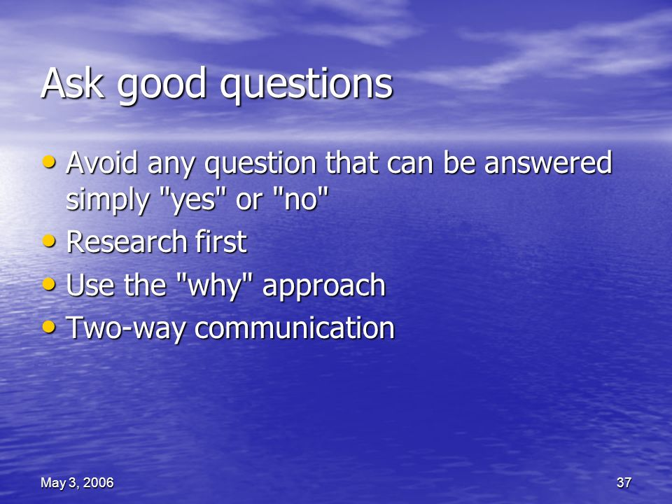 May 3, 200637 Ask good questions Avoid any question that can be answered simply yes or no Avoid any question that can be answered simply yes or no Research first Research first Use the why approach Use the why approach Two-way communication Two-way communication