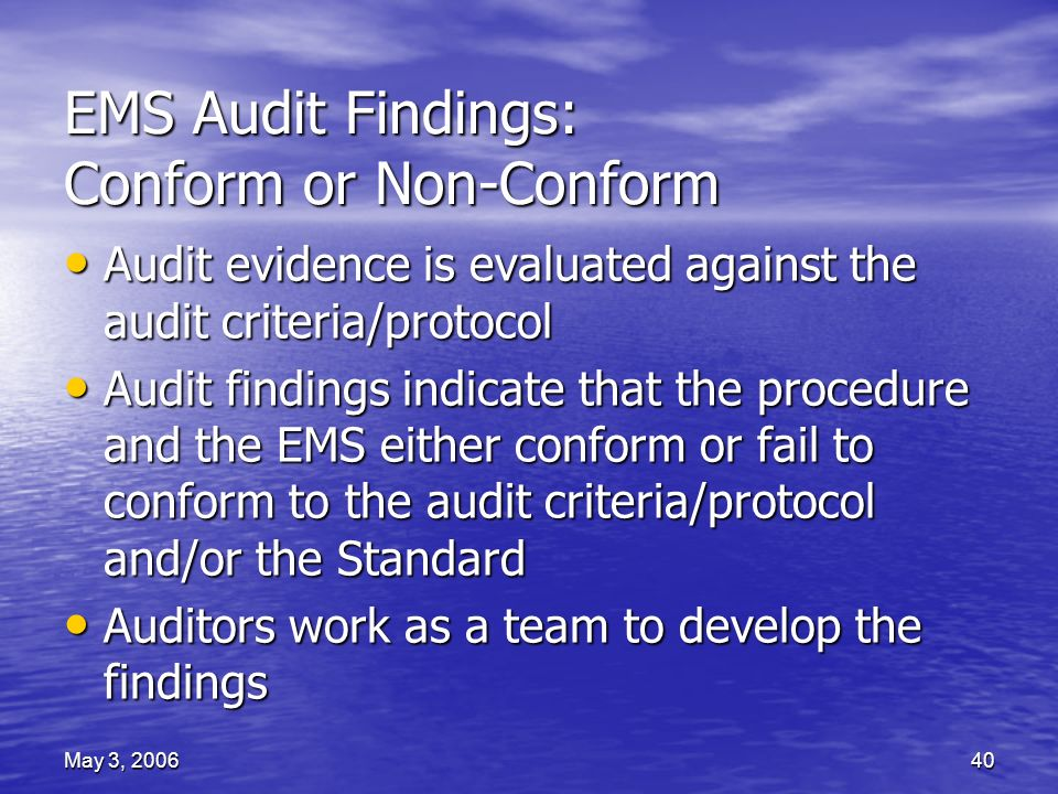 May 3, 200640 EMS Audit Findings: Conform or Non-Conform Audit evidence is evaluated against the audit criteria/protocol Audit evidence is evaluated against the audit criteria/protocol Audit findings indicate that the procedure and the EMS either conform or fail to conform to the audit criteria/protocol and/or the Standard Audit findings indicate that the procedure and the EMS either conform or fail to conform to the audit criteria/protocol and/or the Standard Auditors work as a team to develop the findings Auditors work as a team to develop the findings