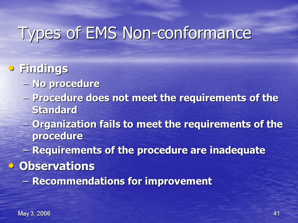 May 3, 200641 Types of EMS Non-conformance Findings Findings –No procedure –Procedure does not meet the requirements of the Standard –Organization fails to meet the requirements of the procedure –Requirements of the procedure are inadequate Observations Observations –Recommendations for improvement