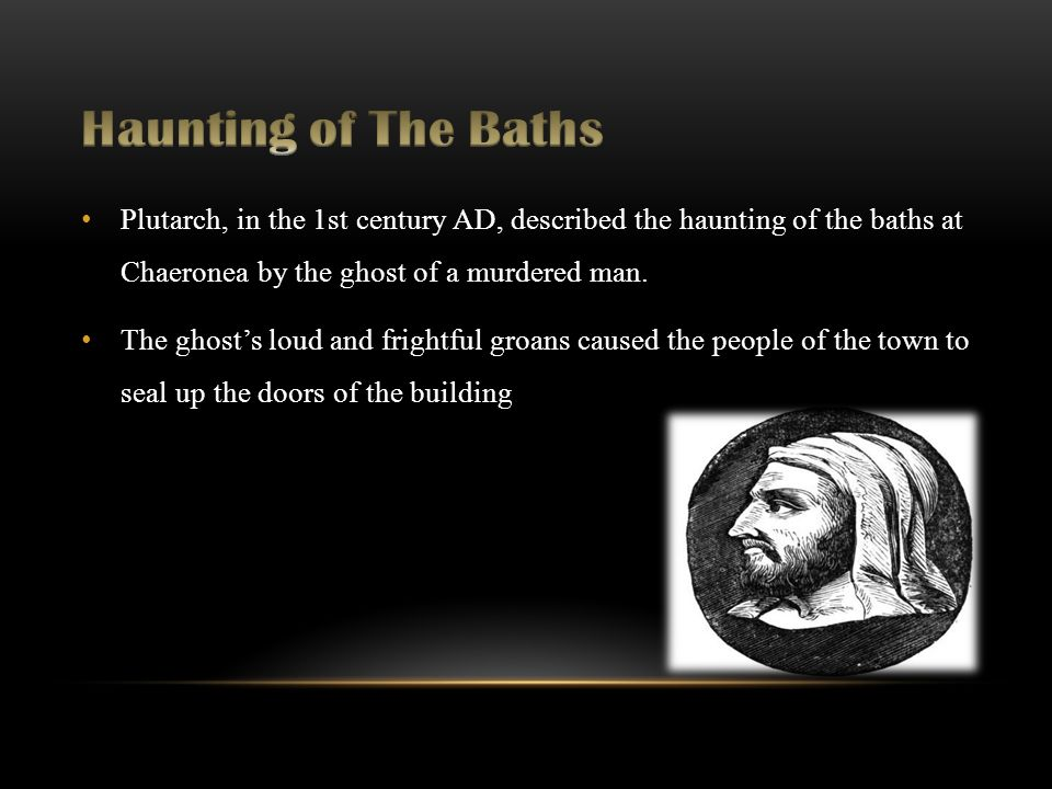 Plutarch, in the 1st century AD, described the haunting of the baths at Chaeronea by the ghost of a murdered man.
