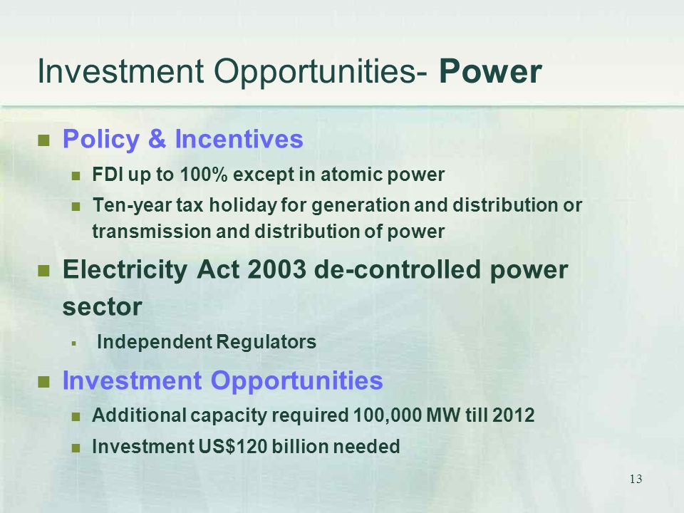 13 Investment Opportunities- Power Policy & Incentives FDI up to 100% except in atomic power Ten-year tax holiday for generation and distribution or transmission and distribution of power Electricity Act 2003 de-controlled power sector  Independent Regulators Investment Opportunities Additional capacity required 100,000 MW till 2012 Investment US$120 billion needed