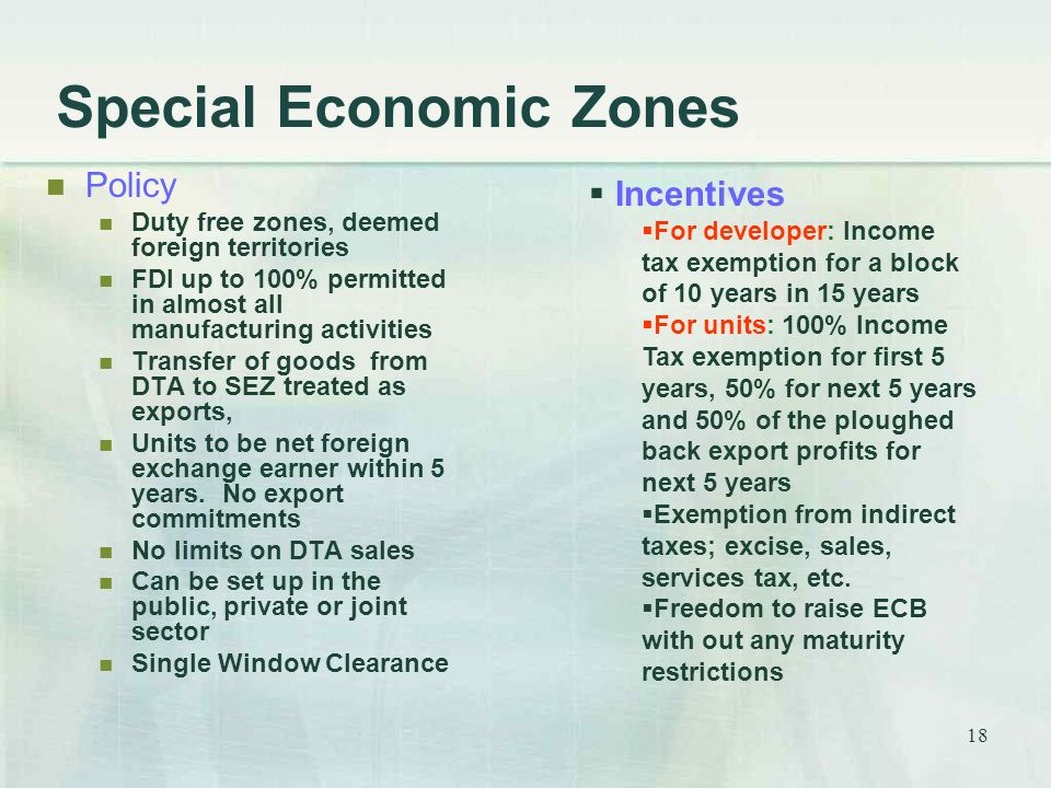 18 Special Economic Zones Policy Duty free zones, deemed foreign territories FDI up to 100% permitted in almost all manufacturing activities Transfer of goods from DTA to SEZ treated as exports, Units to be net foreign exchange earner within 5 years.