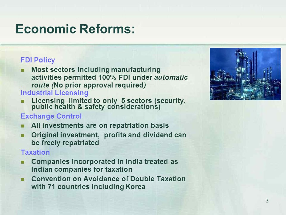 5 Economic Reforms: FDI Policy Most sectors including manufacturing activities permitted 100% FDI under automatic route (No prior approval required) Industrial Licensing Licensing limited to only 5 sectors (security, public health & safety considerations) Exchange Control All investments are on repatriation basis Original investment, profits and dividend can be freely repatriated Taxation Companies incorporated in India treated as Indian companies for taxation Convention on Avoidance of Double Taxation with 71 countries including Korea