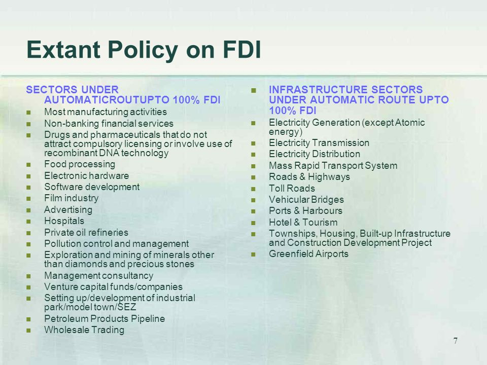 7 Extant Policy on FDI SECTORS UNDER AUTOMATICROUTUPTO 100% FDI Most manufacturing activities Non-banking financial services Drugs and pharmaceuticals that do not attract compulsory licensing or involve use of recombinant DNA technology Food processing Electronic hardware Software development Film industry Advertising Hospitals Private oil refineries Pollution control and management Exploration and mining of minerals other than diamonds and precious stones Management consultancy Venture capital funds/companies Setting up/development of industrial park/model town/SEZ Petroleum Products Pipeline Wholesale Trading INFRASTRUCTURE SECTORS UNDER AUTOMATIC ROUTE UPTO 100% FDI Electricity Generation (except Atomic energy) Electricity Transmission Electricity Distribution Mass Rapid Transport System Roads & Highways Toll Roads Vehicular Bridges Ports & Harbours Hotel & Tourism Townships, Housing, Built-up Infrastructure and Construction Development Project Greenfield Airports