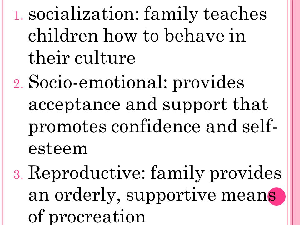 1. socialization: family teaches children how to behave in their culture 2.