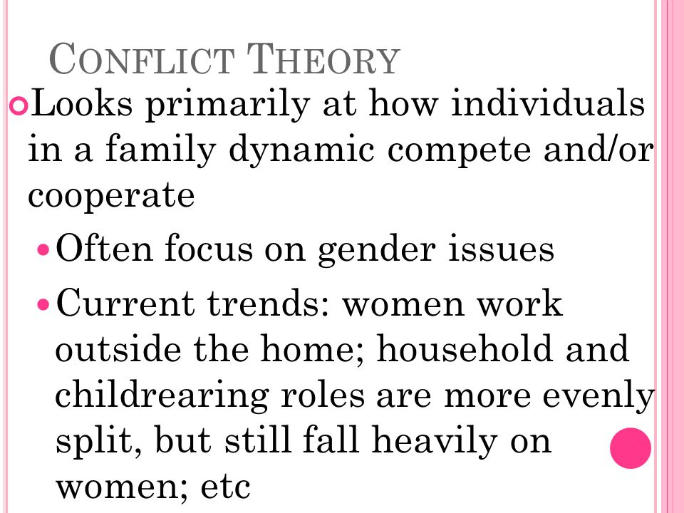C ONFLICT T HEORY Looks primarily at how individuals in a family dynamic compete and/or cooperate Often focus on gender issues Current trends: women work outside the home; household and childrearing roles are more evenly split, but still fall heavily on women; etc