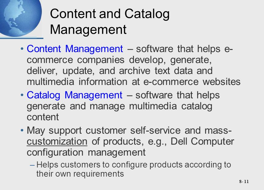 8- 11 Content and Catalog Management Content Management – software that helps e- commerce companies develop, generate, deliver, update, and archive text data and multimedia information at e-commerce websites Catalog Management – software that helps generate and manage multimedia catalog content May support customer self-service and mass- customization of products, e.g., Dell Computer configuration management –Helps customers to configure products according to their own requirements