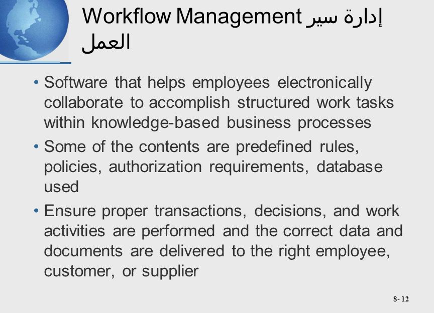 8- 12 Workflow Managementإدارة سير العمل Software that helps employees electronically collaborate to accomplish structured work tasks within knowledge-based business processes Some of the contents are predefined rules, policies, authorization requirements, database used Ensure proper transactions, decisions, and work activities are performed and the correct data and documents are delivered to the right employee, customer, or supplier