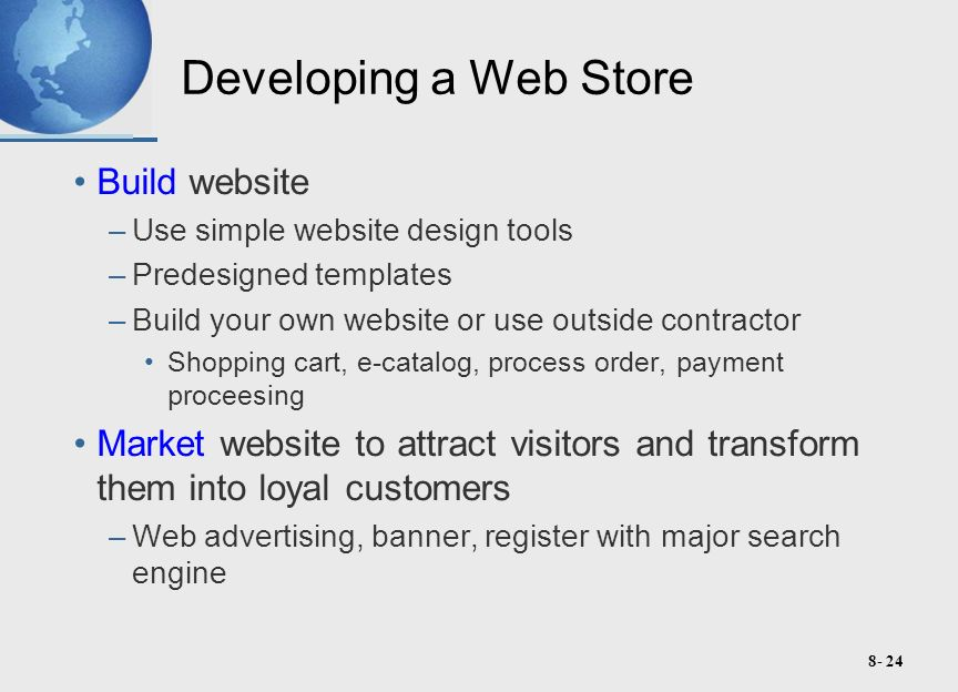 8- 24 Developing a Web Store Build website –Use simple website design tools –Predesigned templates –Build your own website or use outside contractor Shopping cart, e-catalog, process order, payment proceesing Market website to attract visitors and transform them into loyal customers –Web advertising, banner, register with major search engine