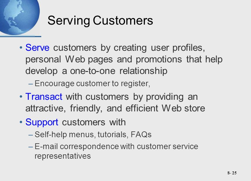 8- 25 Serving Customers Serve customers by creating user profiles, personal Web pages and promotions that help develop a one-to-one relationship –Encourage customer to register, Transact with customers by providing an attractive, friendly, and efficient Web store Support customers with –Self-help menus, tutorials, FAQs –E-mail correspondence with customer service representatives