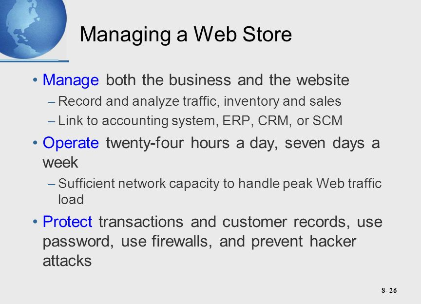8- 26 Managing a Web Store Manage both the business and the website –Record and analyze traffic, inventory and sales –Link to accounting system, ERP, CRM, or SCM Operate twenty-four hours a day, seven days a week –Sufficient network capacity to handle peak Web traffic load Protect transactions and customer records, use password, use firewalls, and prevent hacker attacks