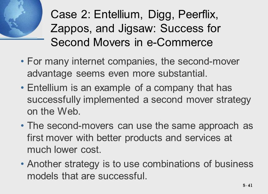 8- 41 Case 2: Entellium, Digg, Peerflix, Zappos, and Jigsaw: Success for Second Movers in e-Commerce For many internet companies, the second-mover advantage seems even more substantial.