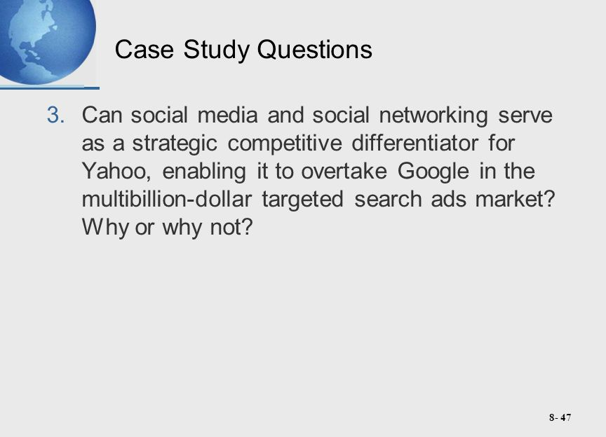 8- 47 Case Study Questions 3.Can social media and social networking serve as a strategic competitive differentiator for Yahoo, enabling it to overtake Google in the multibillion-dollar targeted search ads market.