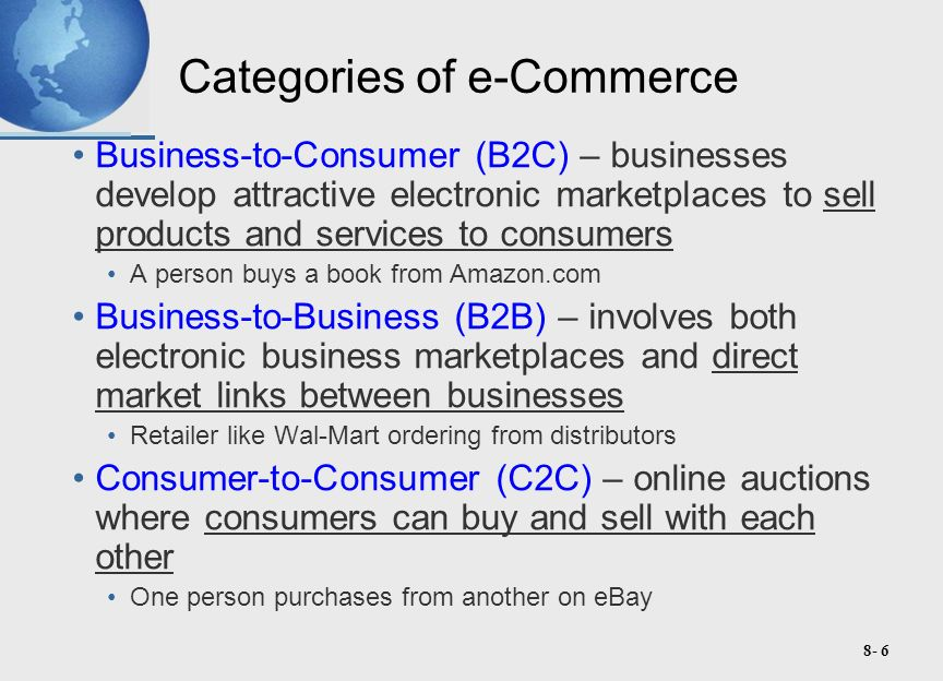 8- 27 B2B e-Commerce B2B e-commerce is the wholesale and supply side of the commercial process, where businesses buy, sell, or trade with other businesses.