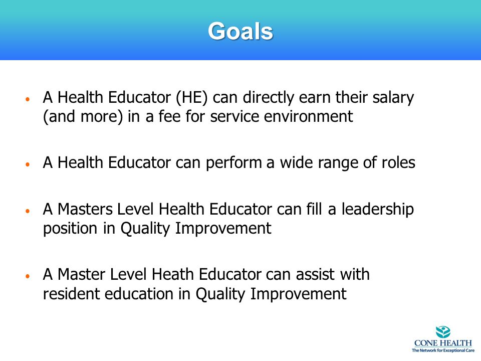 A Health Educator (HE) can directly earn their salary (and more) in a fee for service environment A Health Educator can perform a wide range of roles A Masters Level Health Educator can fill a leadership position in Quality Improvement A Master Level Heath Educator can assist with resident education in Quality Improvement Goals