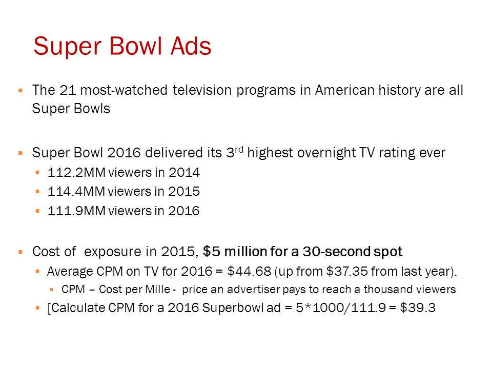Super Bowl Ads  The 21 most-watched television programs in American history are all Super Bowls  Super Bowl 2016 delivered its 3 rd highest overnight TV rating ever  112.2MM viewers in 2014  114.4MM viewers in 2015  111.9MM viewers in 2016  Cost of exposure in 2015, $5 million for a 30-second spot  Average CPM on TV for 2016 = $44.68 (up from $37.35 from last year).