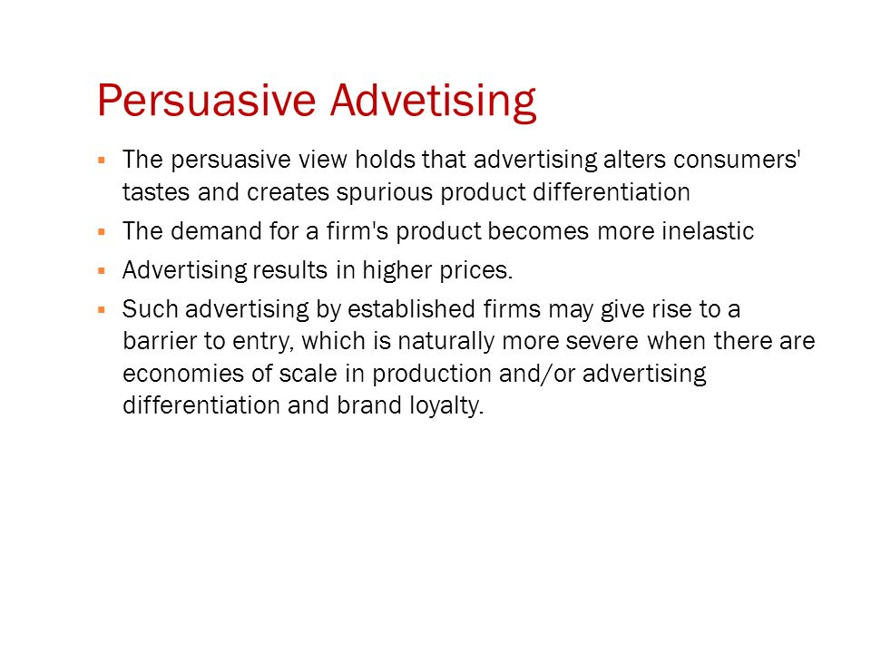 Persuasive Advetising  The persuasive view holds that advertising alters consumers tastes and creates spurious product differentiation  The demand for a firm s product becomes more inelastic  Advertising results in higher prices.