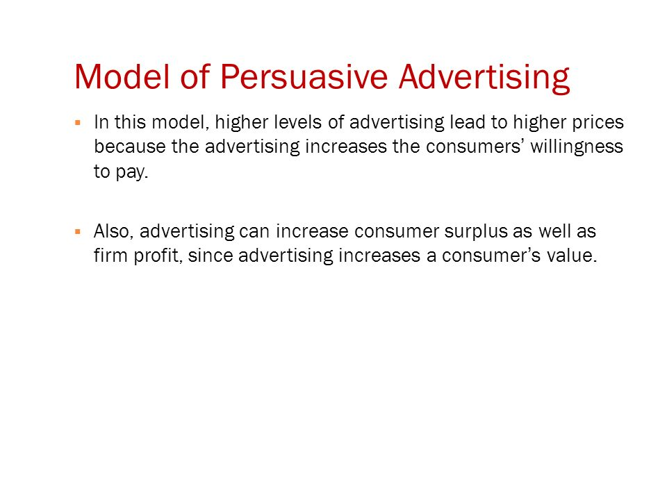 Model of Persuasive Advertising  In this model, higher levels of advertising lead to higher prices because the advertising increases the consumers' willingness to pay.