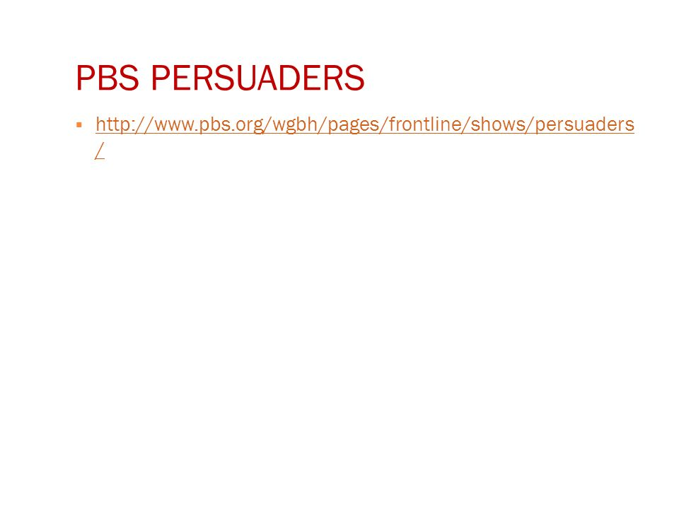 PBS PERSUADERS  http://www.pbs.org/wgbh/pages/frontline/shows/persuaders / http://www.pbs.org/wgbh/pages/frontline/shows/persuaders /