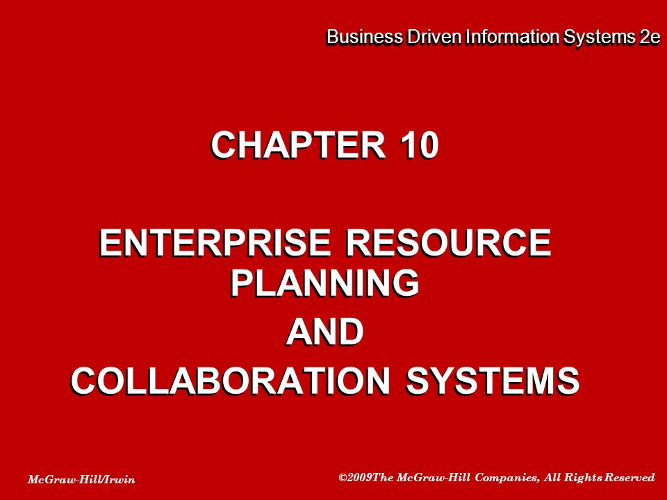 McGraw-Hill/Irwin ©2009The McGraw-Hill Companies, All Rights Reserved Business Driven Information Systems 2e CHAPTER 10 ENTERPRISE RESOURCE PLANNING AND COLLABORATION SYSTEMS CHAPTER 10 ENTERPRISE RESOURCE PLANNING AND COLLABORATION SYSTEMS