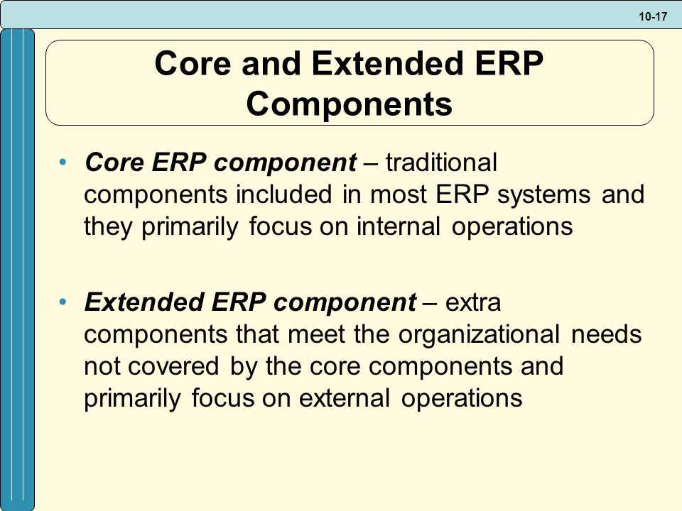 10-17 Core and Extended ERP Components Core ERP component – traditional components included in most ERP systems and they primarily focus on internal operations Extended ERP component – extra components that meet the organizational needs not covered by the core components and primarily focus on external operations