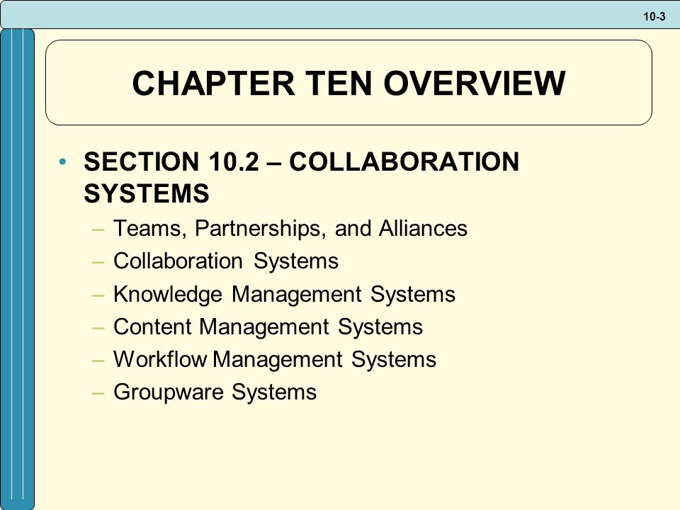 10-3 CHAPTER TEN OVERVIEW SECTION 10.2 – COLLABORATION SYSTEMS –Teams, Partnerships, and Alliances –Collaboration Systems –Knowledge Management Systems –Content Management Systems –Workflow Management Systems –Groupware Systems