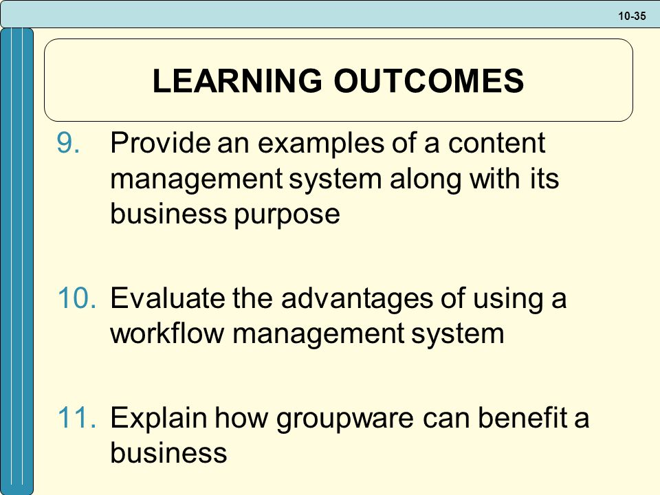 10-35 LEARNING OUTCOMES 9.Provide an examples of a content management system along with its business purpose 10.Evaluate the advantages of using a workflow management system 11.Explain how groupware can benefit a business