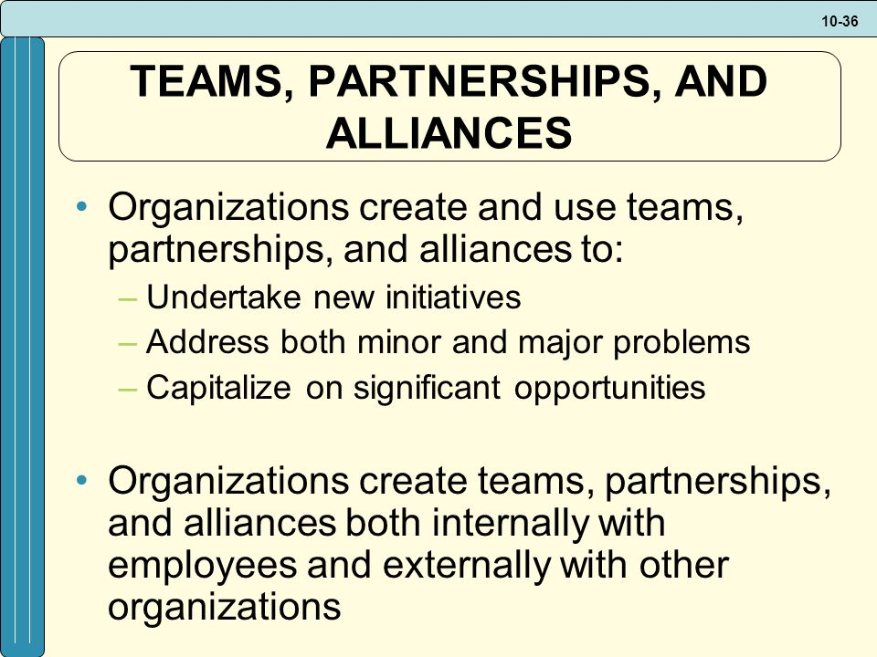 10-36 TEAMS, PARTNERSHIPS, AND ALLIANCES Organizations create and use teams, partnerships, and alliances to: –Undertake new initiatives –Address both minor and major problems –Capitalize on significant opportunities Organizations create teams, partnerships, and alliances both internally with employees and externally with other organizations