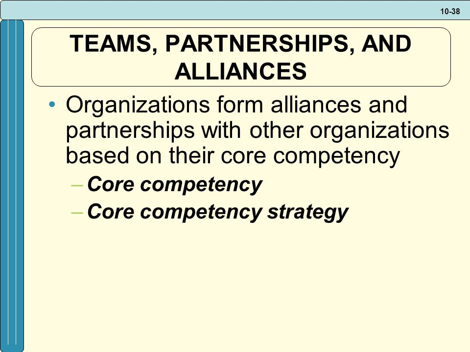 10-38 TEAMS, PARTNERSHIPS, AND ALLIANCES Organizations form alliances and partnerships with other organizations based on their core competency –Core competency –Core competency strategy