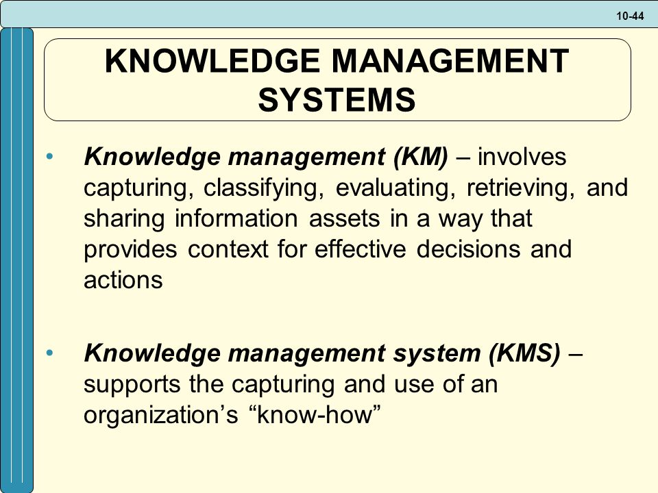 10-44 KNOWLEDGE MANAGEMENT SYSTEMS Knowledge management (KM) – involves capturing, classifying, evaluating, retrieving, and sharing information assets in a way that provides context for effective decisions and actions Knowledge management system (KMS) – supports the capturing and use of an organization's know-how