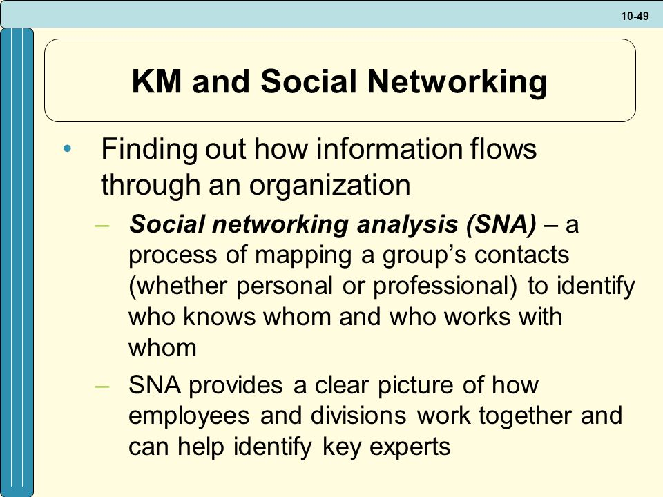 10-49 KM and Social Networking Finding out how information flows through an organization –Social networking analysis (SNA) – a process of mapping a group's contacts (whether personal or professional) to identify who knows whom and who works with whom –SNA provides a clear picture of how employees and divisions work together and can help identify key experts