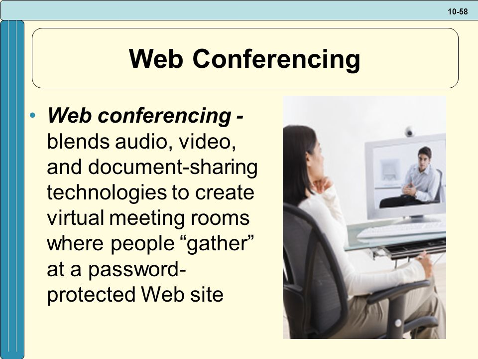 10-58 Web Conferencing Web conferencing - blends audio, video, and document-sharing technologies to create virtual meeting rooms where people gather at a password- protected Web site
