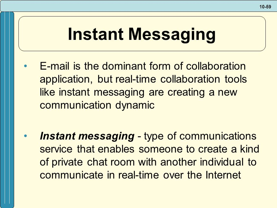 10-59 Instant Messaging E-mail is the dominant form of collaboration application, but real-time collaboration tools like instant messaging are creating a new communication dynamic Instant messaging - type of communications service that enables someone to create a kind of private chat room with another individual to communicate in real-time over the Internet