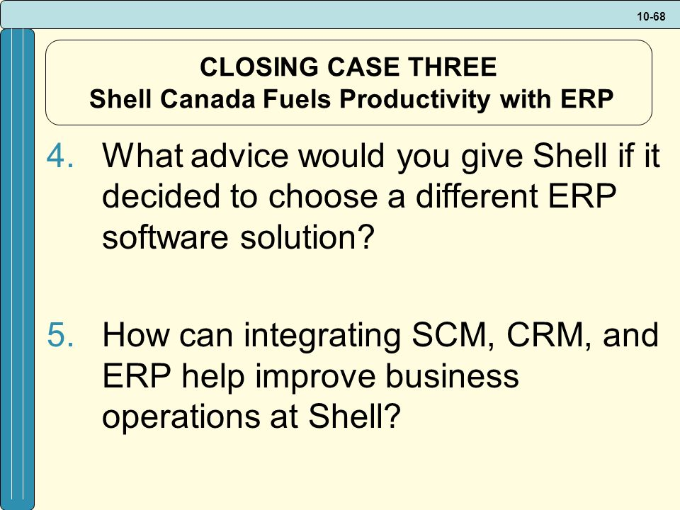10-68 CLOSING CASE THREE Shell Canada Fuels Productivity with ERP 4.What advice would you give Shell if it decided to choose a different ERP software solution.