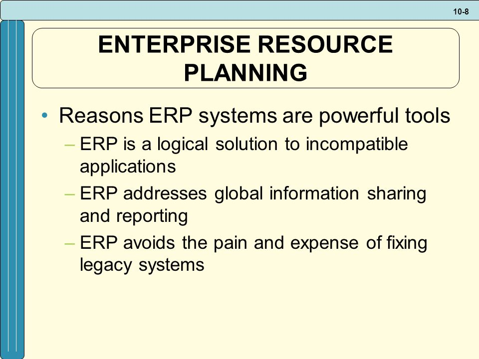 10-8 ENTERPRISE RESOURCE PLANNING Reasons ERP systems are powerful tools –ERP is a logical solution to incompatible applications –ERP addresses global information sharing and reporting –ERP avoids the pain and expense of fixing legacy systems