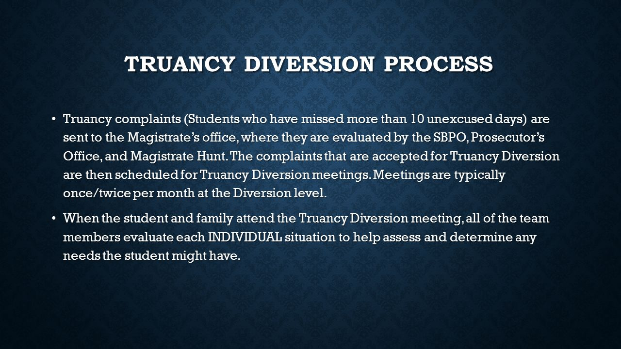 TRUANCY DIVERSION PROCESS Truancy complaints (Students who have missed more than 10 unexcused days) are sent to the Magistrate's office, where they are evaluated by the SBPO, Prosecutor's Office, and Magistrate Hunt.