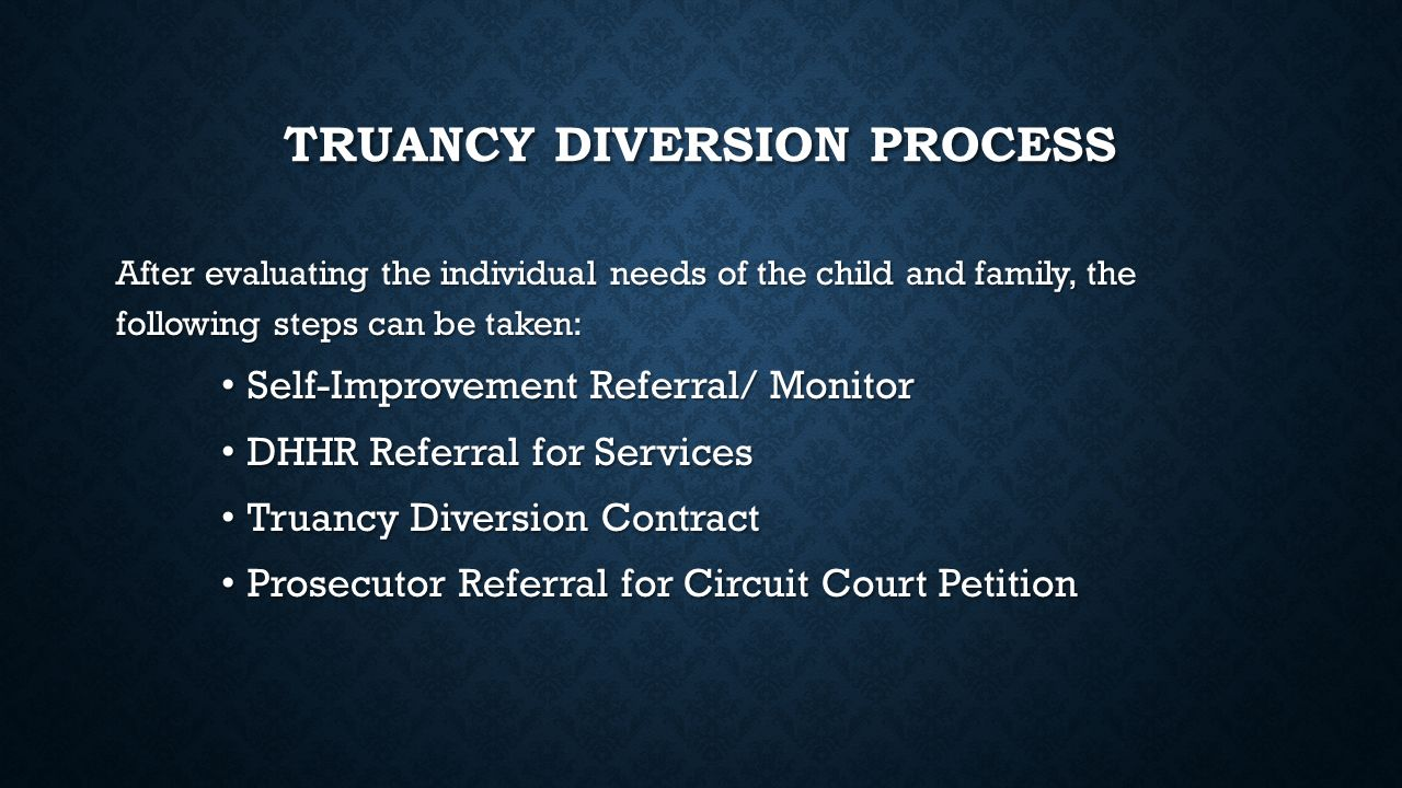 TRUANCY DIVERSION PROCESS After evaluating the individual needs of the child and family, the following steps can be taken: Self-Improvement Referral/ Monitor Self-Improvement Referral/ Monitor DHHR Referral for Services DHHR Referral for Services Truancy Diversion Contract Truancy Diversion Contract Prosecutor Referral for Circuit Court Petition Prosecutor Referral for Circuit Court Petition