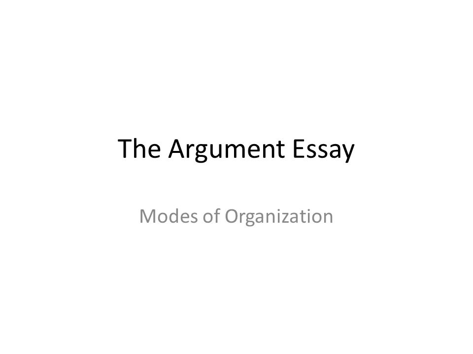 the argument essay modes of organization what is argument a 1 the argument essay modes of organization