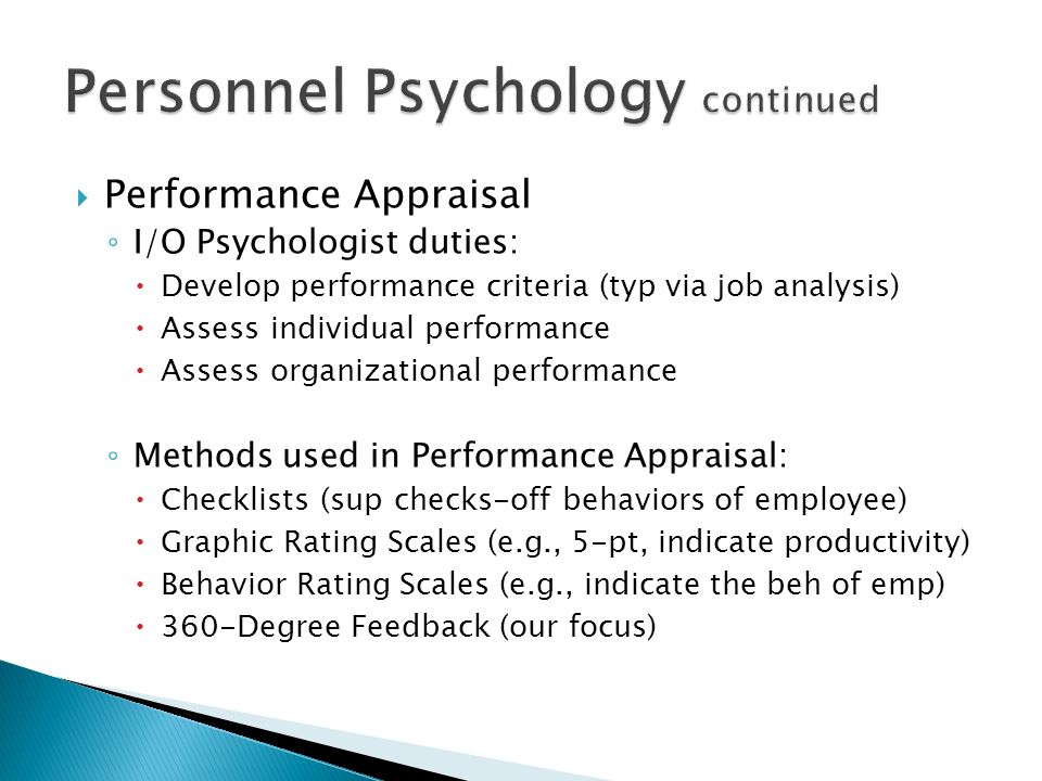  Performance Appraisal ◦ I/O Psychologist duties:  Develop performance criteria (typ via job analysis)  Assess individual performance  Assess organizational performance ◦ Methods used in Performance Appraisal:  Checklists (sup checks-off behaviors of employee)  Graphic Rating Scales (e.g., 5-pt, indicate productivity)  Behavior Rating Scales (e.g., indicate the beh of emp)  360-Degree Feedback (our focus)
