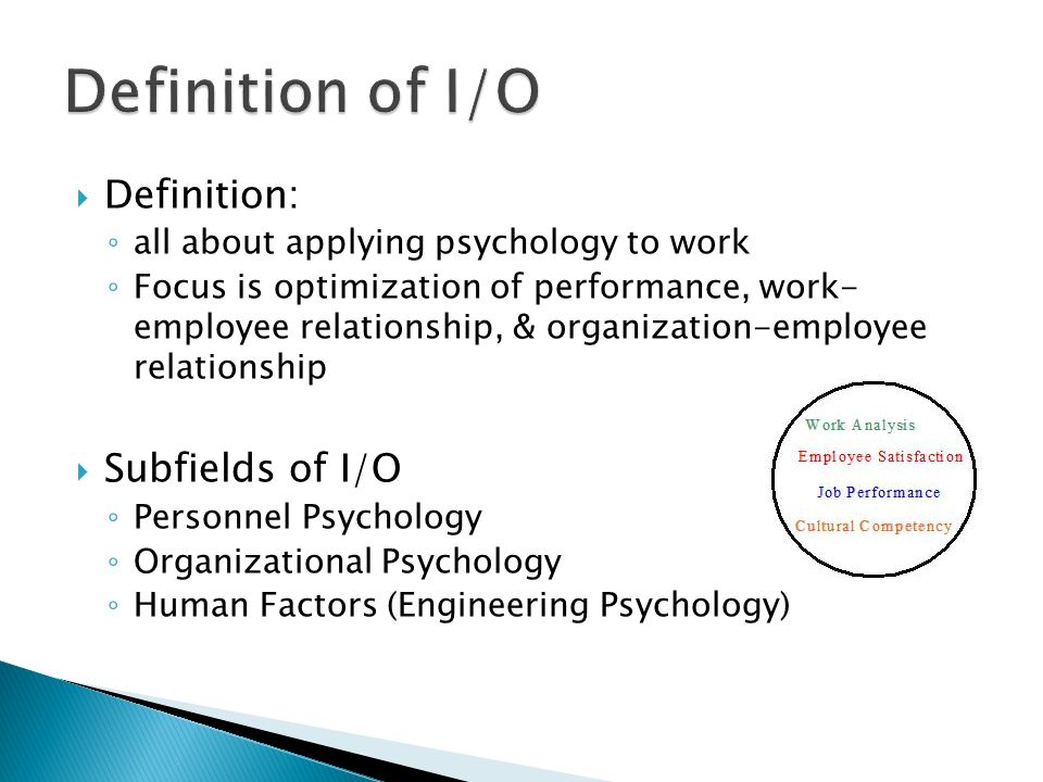  Definition: ◦ all about applying psychology to work ◦ Focus is optimization of performance, work- employee relationship, & organization-employee relationship  Subfields of I/O ◦ Personnel Psychology ◦ Organizational Psychology ◦ Human Factors (Engineering Psychology)