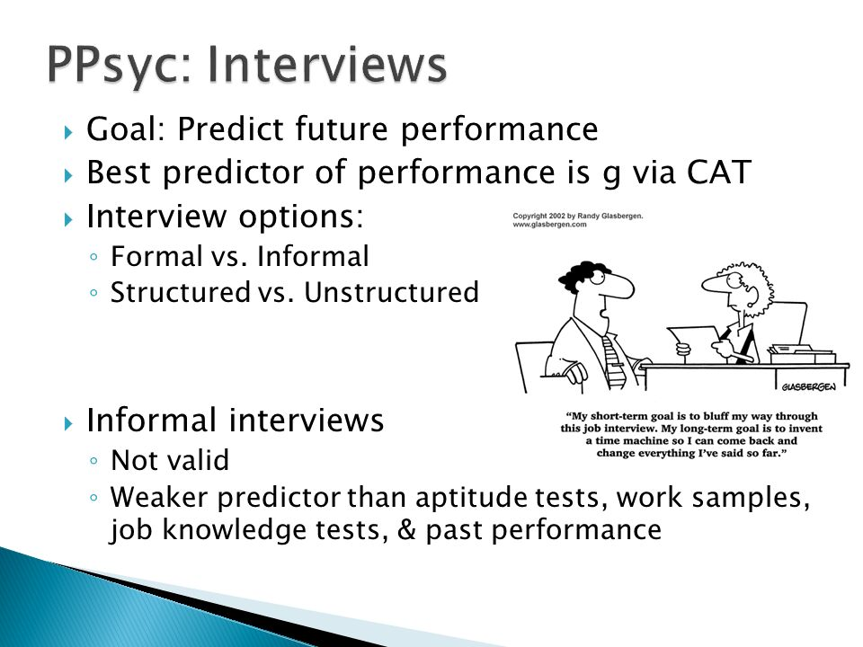  Goal: Predict future performance  Best predictor of performance is g via CAT  Interview options: ◦ Formal vs.