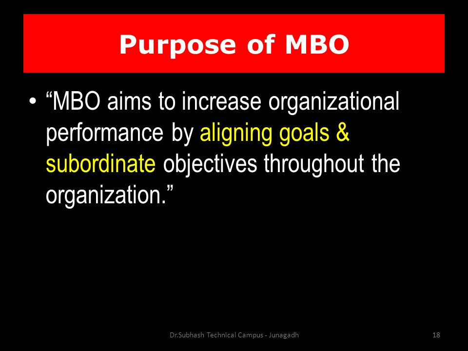 Purpose of MBO MBO aims to increase organizational performance by aligning goals & subordinate objectives throughout the organization. Dr.Subhash Technical Campus - Junagadh18