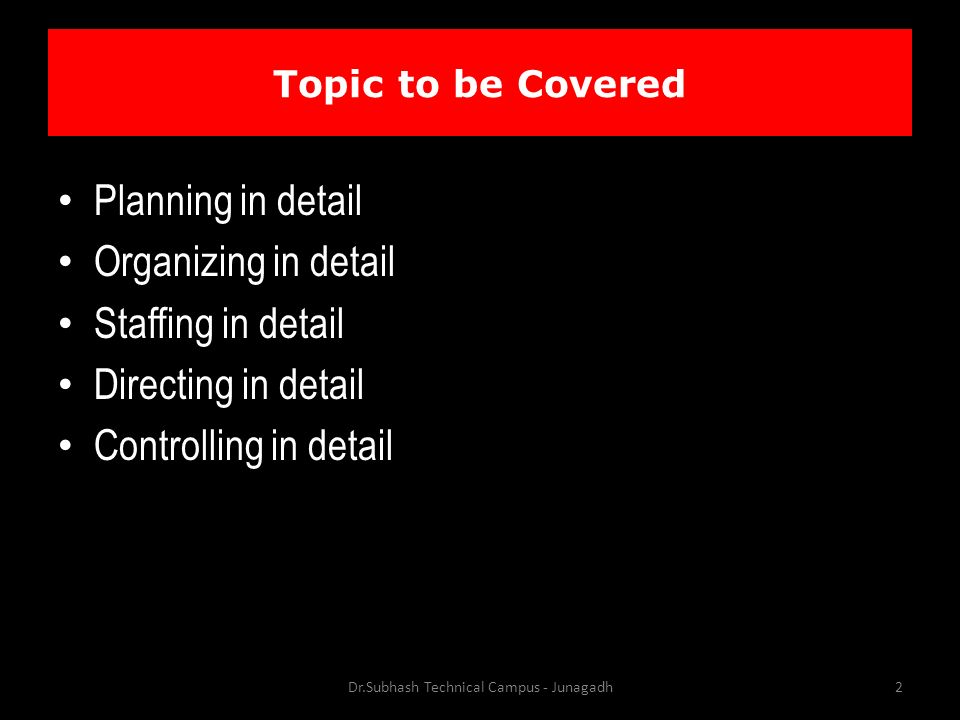 Topic to be Covered Planning in detail Organizing in detail Staffing in detail Directing in detail Controlling in detail Dr.Subhash Technical Campus - Junagadh2