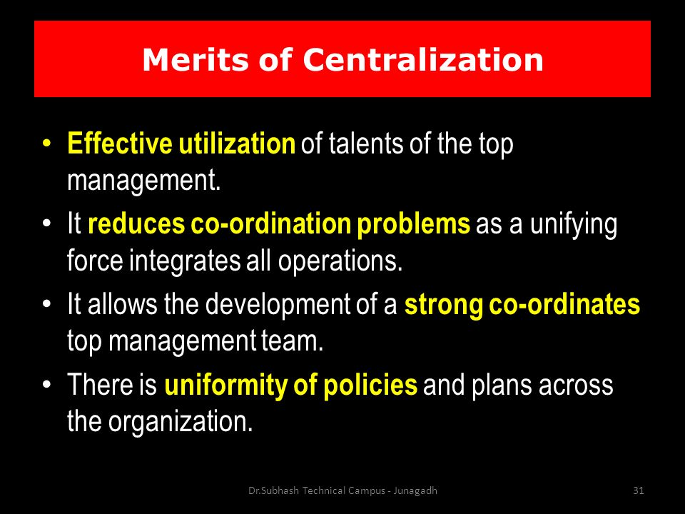 Merits of Centralization Effective utilization of talents of the top management.