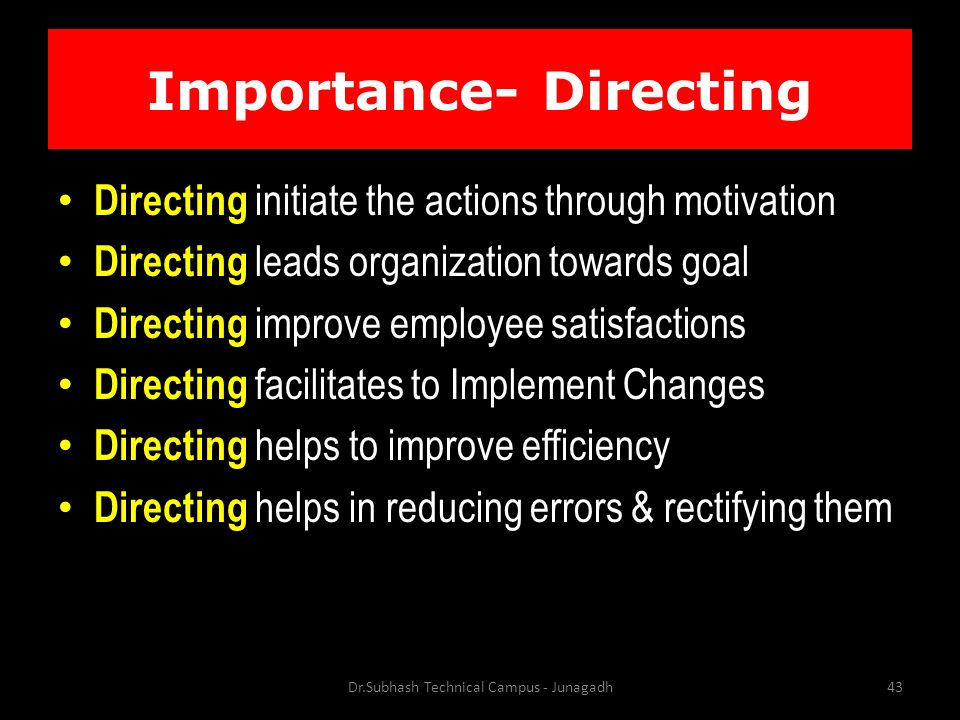 Importance- Directing Directing initiate the actions through motivation Directing leads organization towards goal Directing improve employee satisfactions Directing facilitates to Implement Changes Directing helps to improve efficiency Directing helps in reducing errors & rectifying them Dr.Subhash Technical Campus - Junagadh43